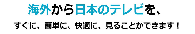 海外から日本のテレビを、すぐに、簡単に、快適に、見ることができます!