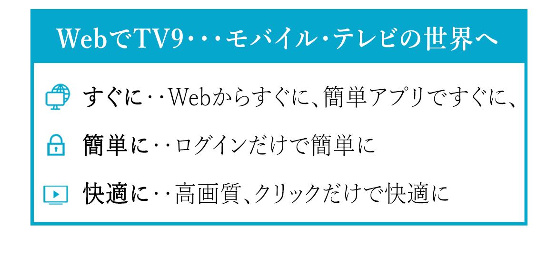 WebでTV9・・モバイル・テレビの世界へ   すぐに・・Webからすぐに、簡単アプリですぐに。  簡単に・・ログインだけで簡単に。  快適に‥高画質、クリックだけで快適に。